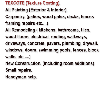 TEXCOTE (Texture Coating). 	All Painting (Exterior & Interior). 	Carpentry. (patios, wood gates, decks, fences framing repairs etc....) 	All Remodeling ( kitchens, bathrooms, tiles, wood floors, electrical, roofing, walkways, driveways, concrete, pavers, plumbing, drywall, windows, doors, swimming pools, fences, block walls, etc.....) 	New Construction. (including room additions) 	Small repairs.  	Handyman help.